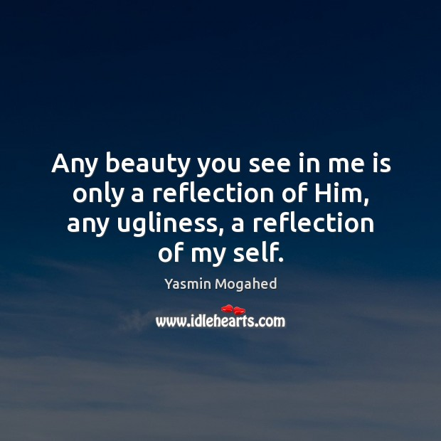 Any beauty you see in me is only a reflection of Him, Yasmin Mogahed Picture Quote