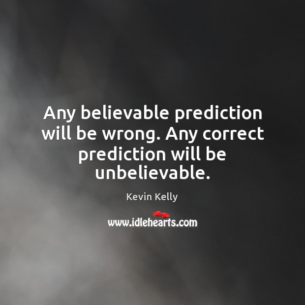 Any believable prediction will be wrong. Any correct prediction will be unbelievable. Kevin Kelly Picture Quote