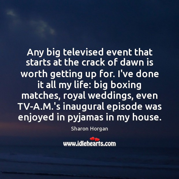 Any big televised event that starts at the crack of dawn is Image