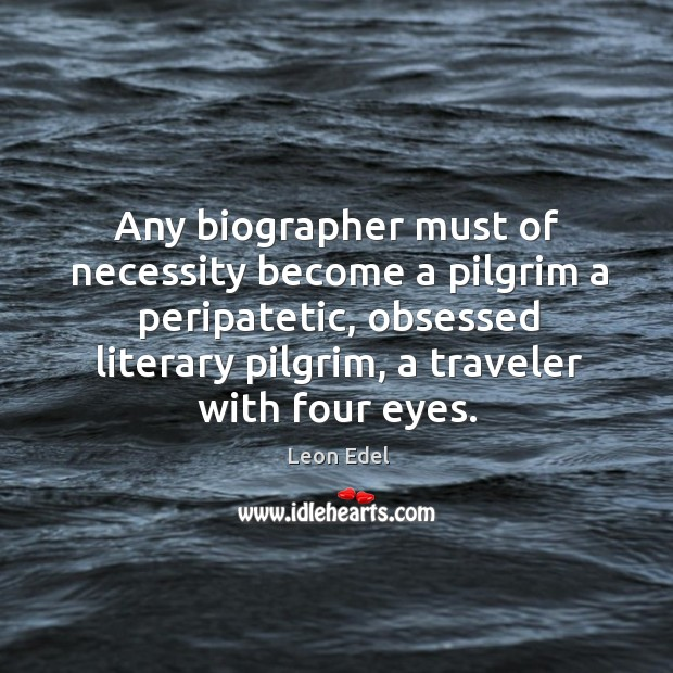 Image, Any biographer must of necessity become a pilgrim a peripatetic, obsessed literary pilgrim, a traveler with four eyes.