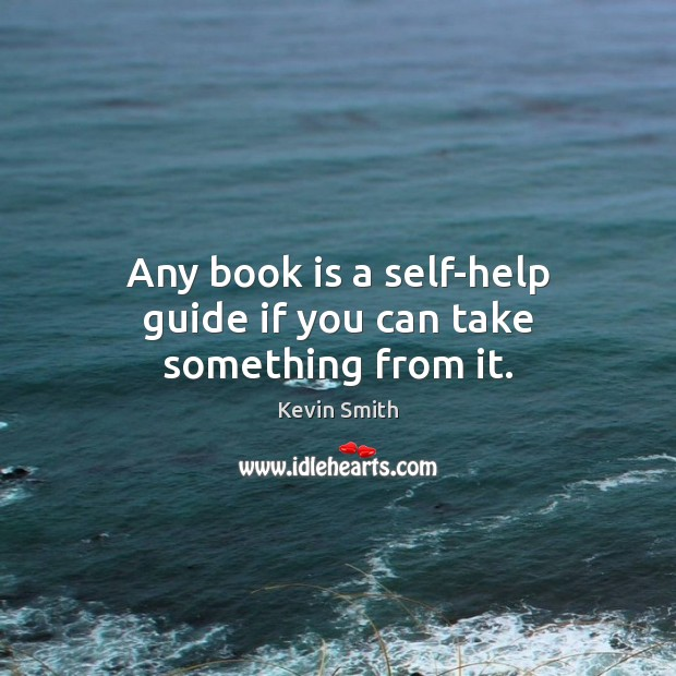 Any book is a self-help guide if you can take something from it. Kevin Smith Picture Quote