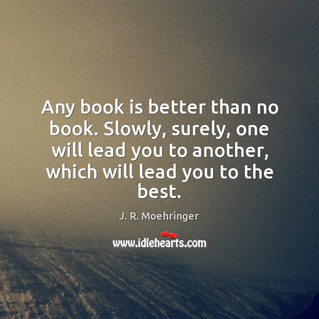 Any book is better than no book. Slowly, surely, one will lead Books Quotes Image