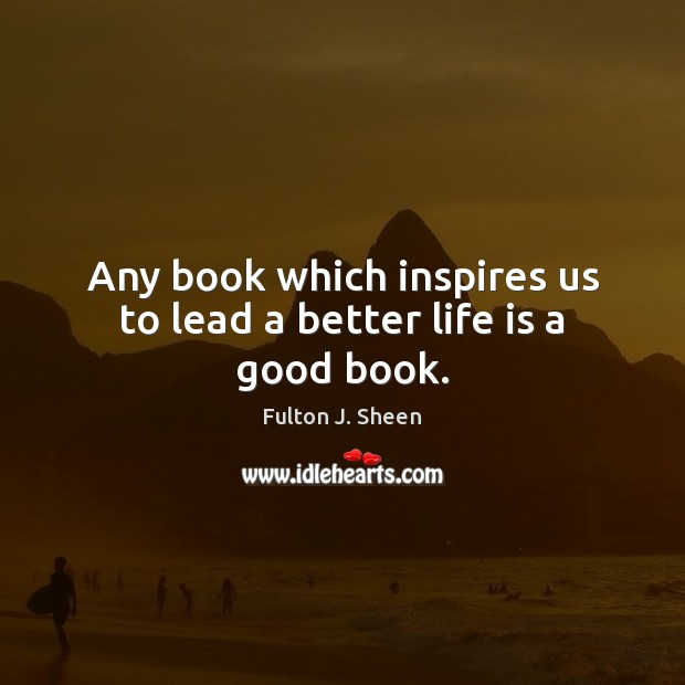 Any book which inspires us to lead a better life is a good book. Fulton J. Sheen Picture Quote