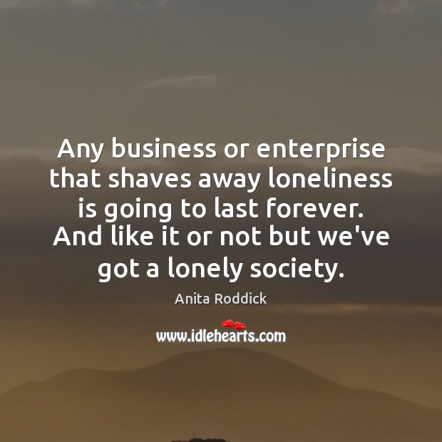 Image, Any business or enterprise that shaves away loneliness is going to last