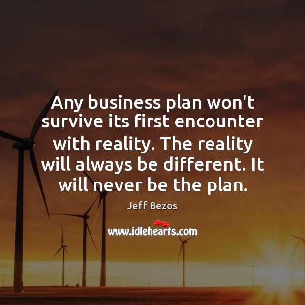 Any business plan won't survive its first encounter with reality. The reality Jeff Bezos Picture Quote