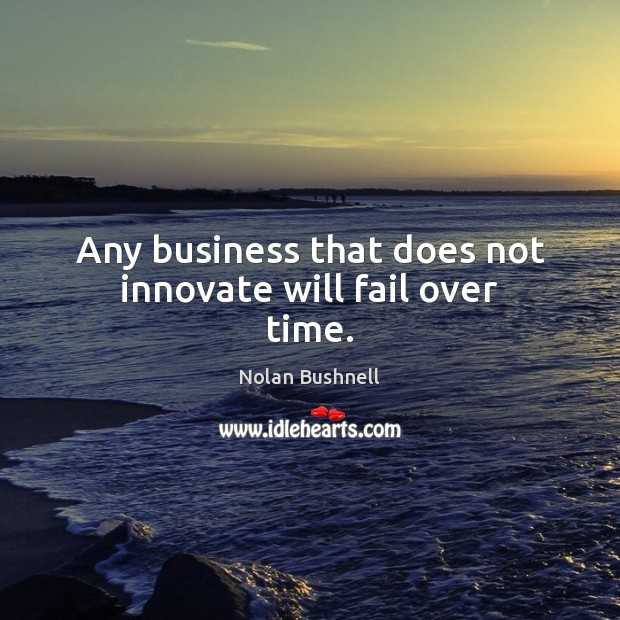 Any business that does not innovate will fail over time. Nolan Bushnell Picture Quote