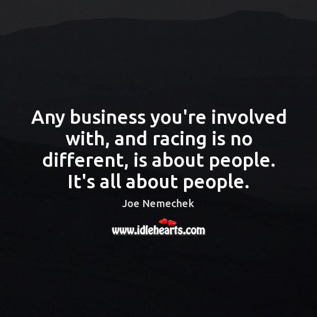 Any business you're involved with, and racing is no different, is about Racing Quotes Image