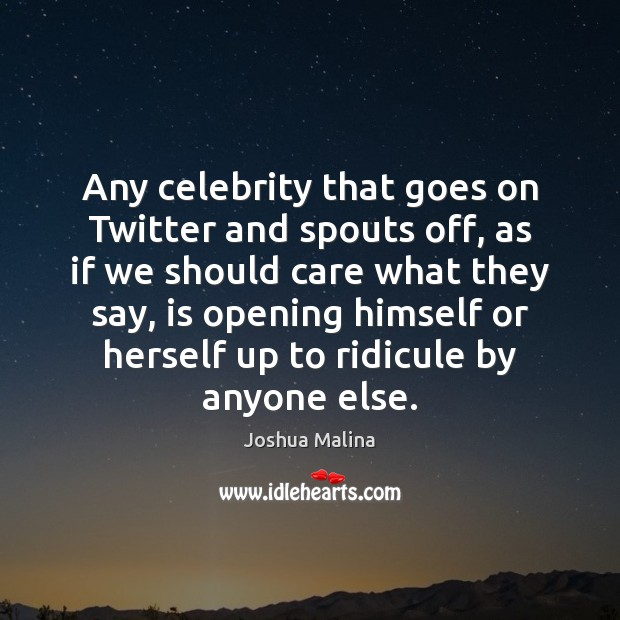 Any celebrity that goes on Twitter and spouts off, as if we Image
