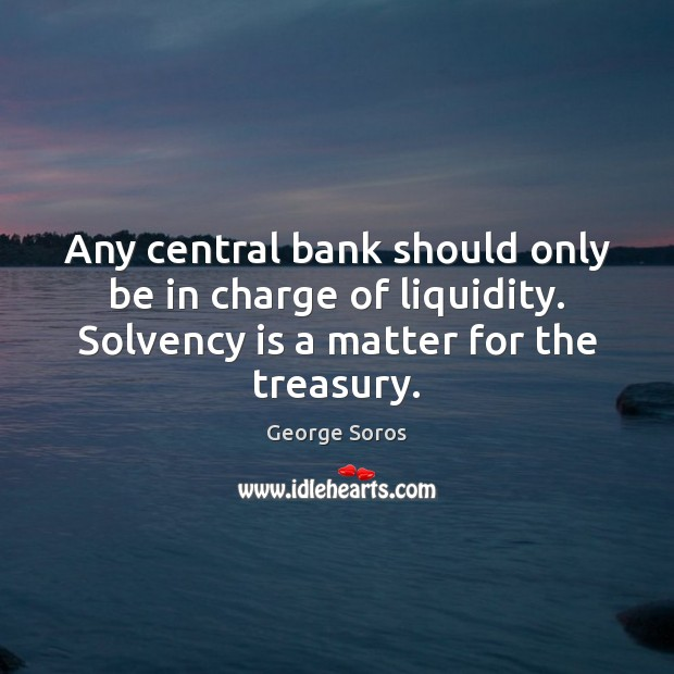 Any central bank should only be in charge of liquidity. Solvency is Image