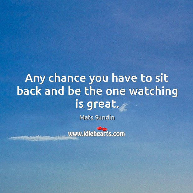 Any chance you have to sit back and be the one watching is great. Mats Sundin Picture Quote