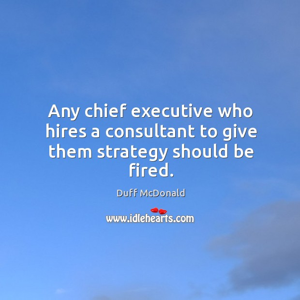 Any chief executive who hires a consultant to give them strategy should be fired. Image