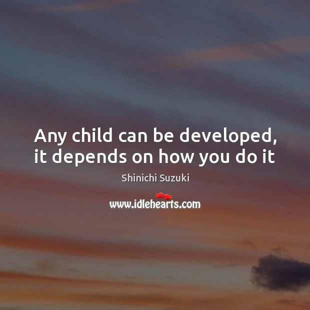 Any child can be developed, it depends on how you do it Image
