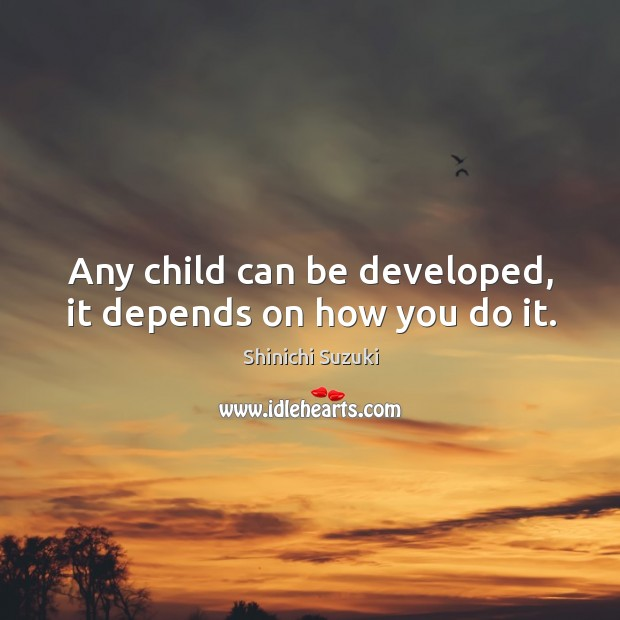Any child can be developed, it depends on how you do it. Shinichi Suzuki Picture Quote