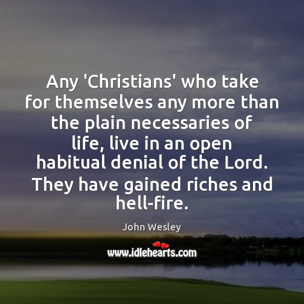 Any 'Christians' who take for themselves any more than the plain necessaries John Wesley Picture Quote