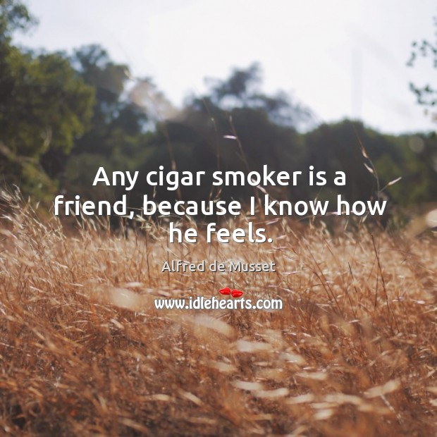 Image, Any cigar smoker is a friend, because I know how he feels.