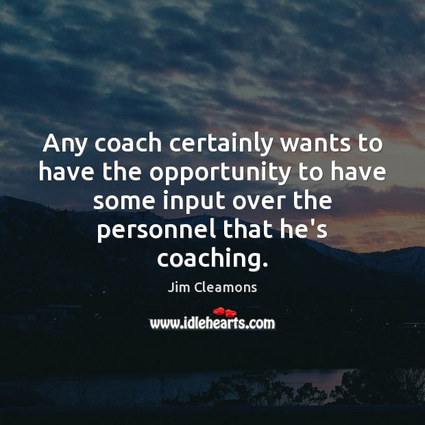 Any coach certainly wants to have the opportunity to have some input Image