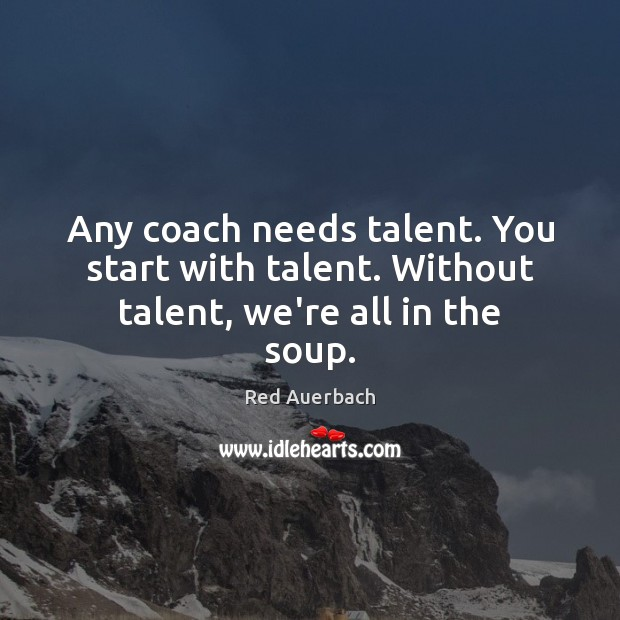 Any coach needs talent. You start with talent. Without talent, we're all in the soup. Image
