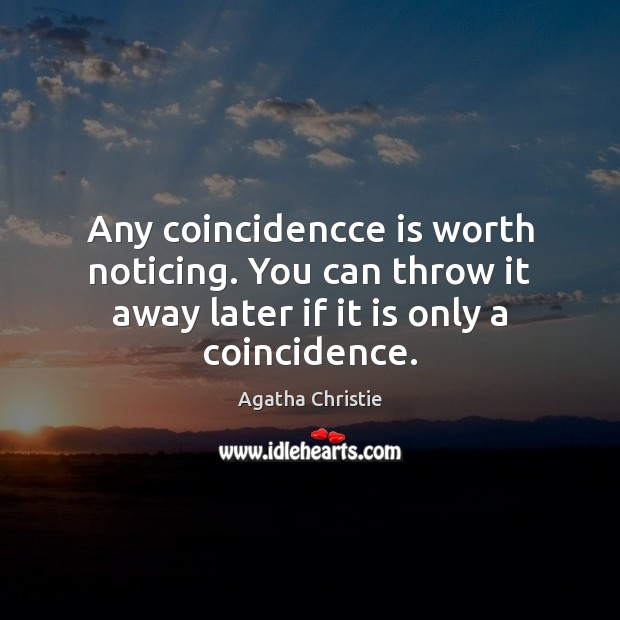Any coincidencce is worth noticing. You can throw it away later if Agatha Christie Picture Quote