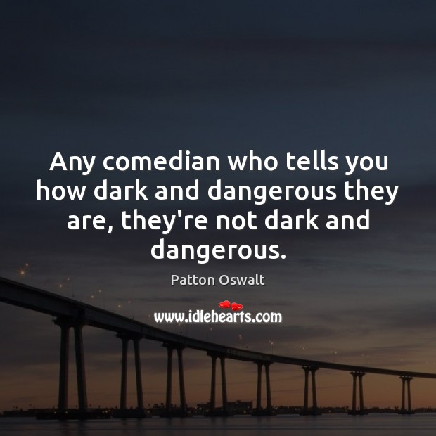 Any comedian who tells you how dark and dangerous they are, they're Patton Oswalt Picture Quote