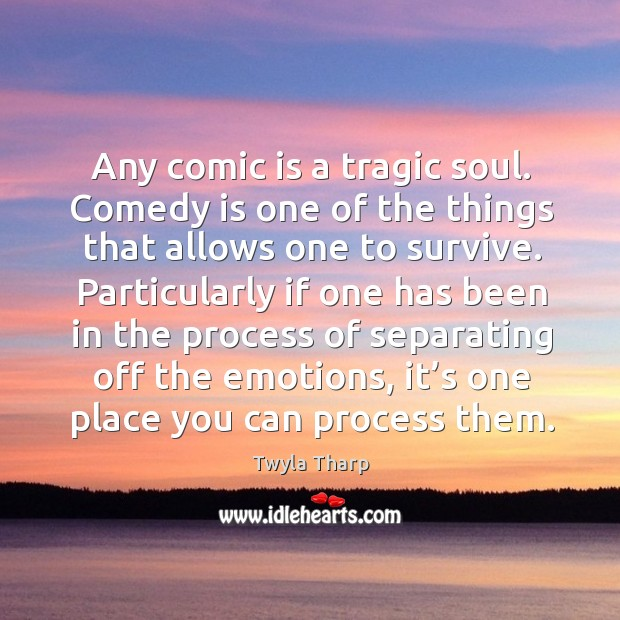 Any comic is a tragic soul. Comedy is one of the things that allows one to survive. Image