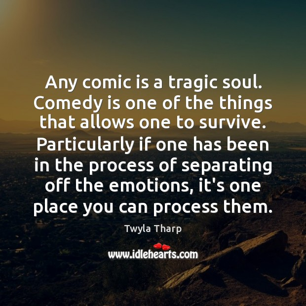 Any comic is a tragic soul. Comedy is one of the things Image