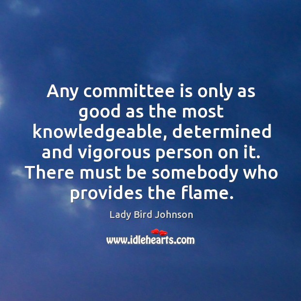 Any committee is only as good as the most knowledgeable, determined and vigorous person on it. Lady Bird Johnson Picture Quote