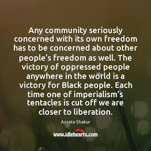 Any community seriously concerned with its own freedom has to be concerned Assata Shakur Picture Quote
