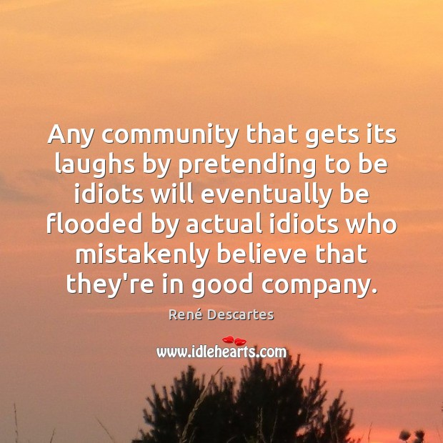 Any community that gets its laughs by pretending to be idiots will René Descartes Picture Quote