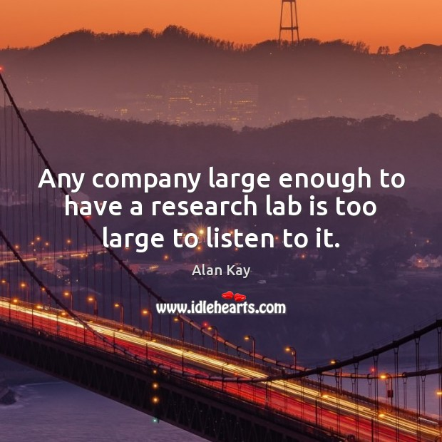 Image, Any company large enough to have a research lab is too large to listen to it.