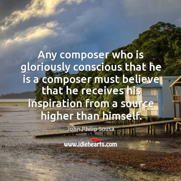 Any composer who is gloriously conscious that he is a composer must believe that he receives John Philip Sousa Picture Quote