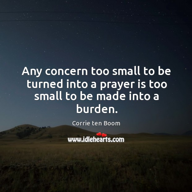 Image, Any concern too small to be turned into a prayer is too small to be made into a burden.