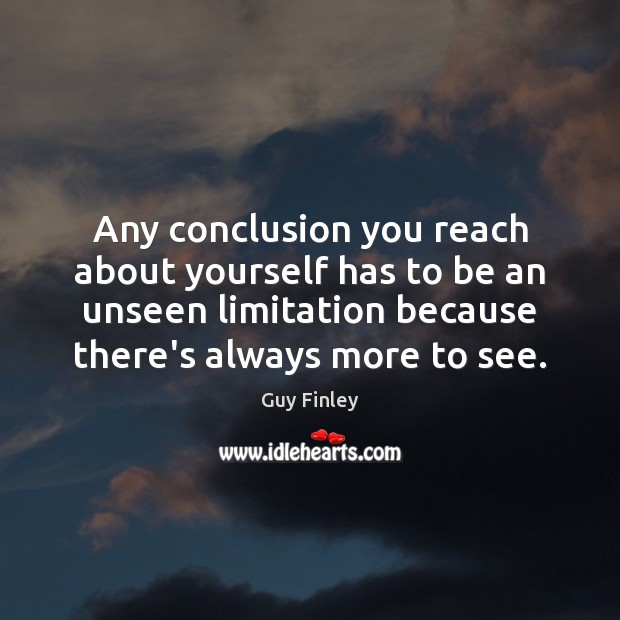 Any conclusion you reach about yourself has to be an unseen limitation Guy Finley Picture Quote