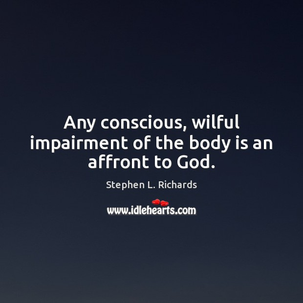 Any conscious, wilful impairment of the body is an affront to God. Image