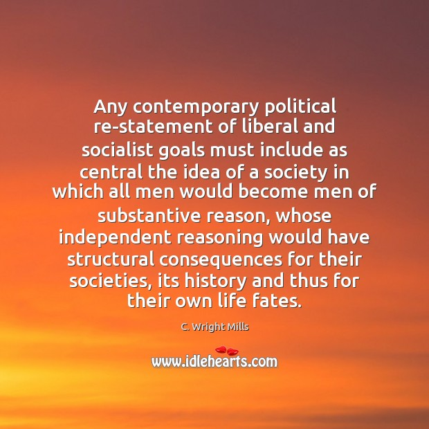 Any contemporary political re-statement of liberal and socialist goals must include as C. Wright Mills Picture Quote