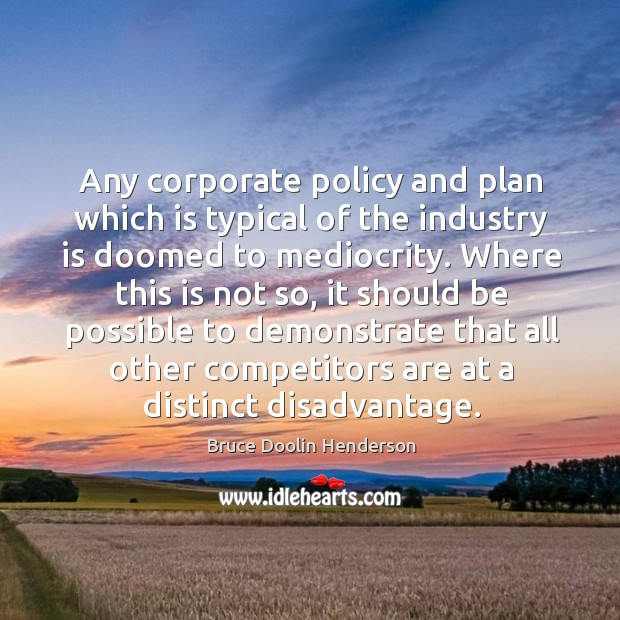 Image, Any corporate policy and plan which is typical of the industry is doomed to mediocrity.