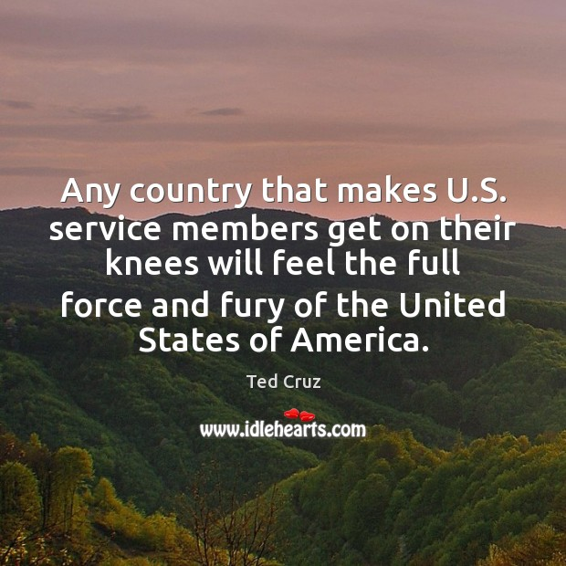 Any country that makes U.S. service members get on their knees Ted Cruz Picture Quote