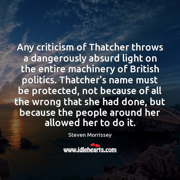 Any criticism of Thatcher throws a dangerously absurd light on the entire Steven Morrissey Picture Quote