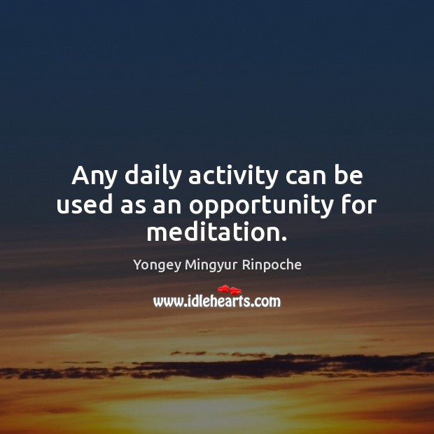 Any daily activity can be used as an opportunity for meditation. Yongey Mingyur Rinpoche Picture Quote