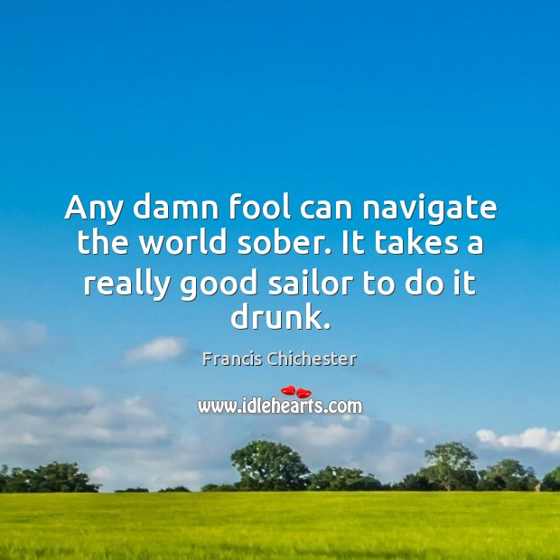 Image, Any damn fool can navigate the world sober. It takes a really good sailor to do it drunk.