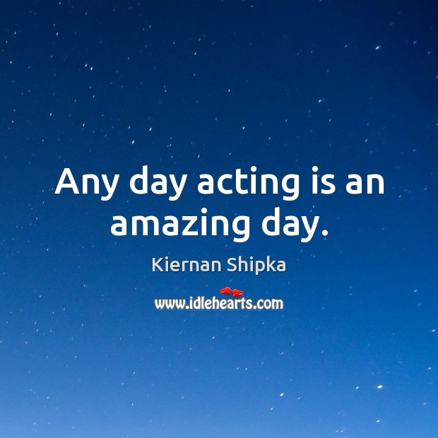 Image, Any day acting is an amazing day.
