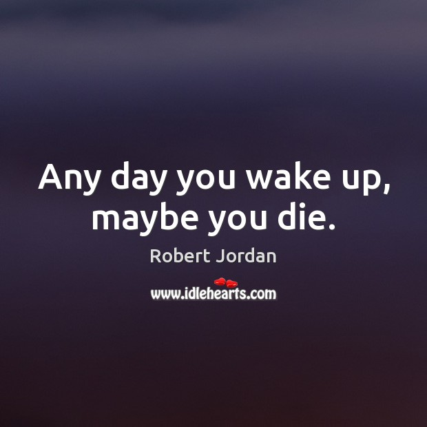 Any day you wake up, maybe you die. Image