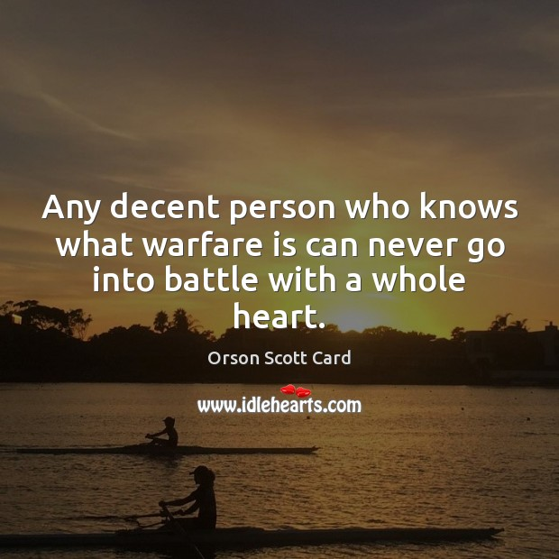 Any decent person who knows what warfare is can never go into battle with a whole heart. Orson Scott Card Picture Quote