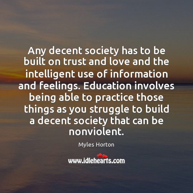 Any decent society has to be built on trust and love and Myles Horton Picture Quote