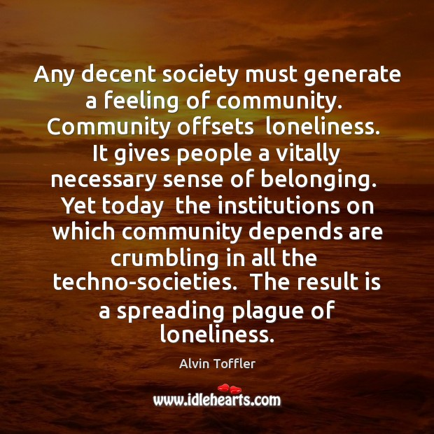 Any decent society must generate a feeling of community.  Community offsets  loneliness. Image