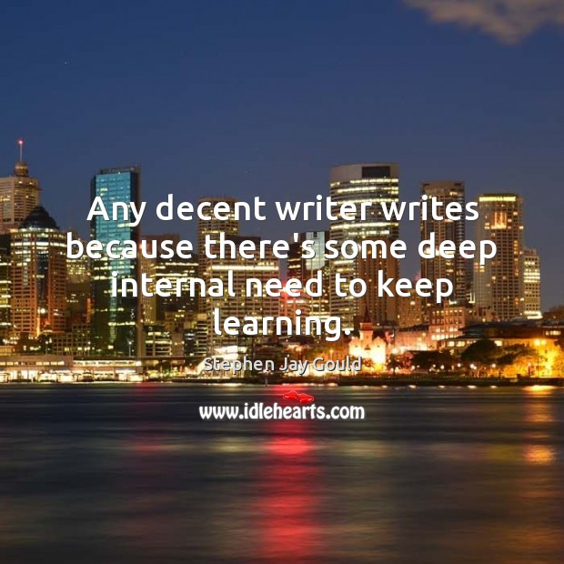Any decent writer writes because there's some deep internal need to keep learning. Stephen Jay Gould Picture Quote