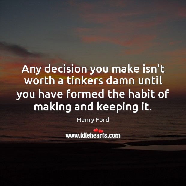 Any decision you make isn't worth a tinkers damn until you have Henry Ford Picture Quote