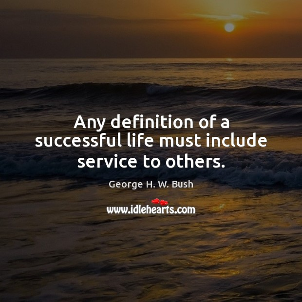 Any definition of a successful life must include service to others. George H. W. Bush Picture Quote