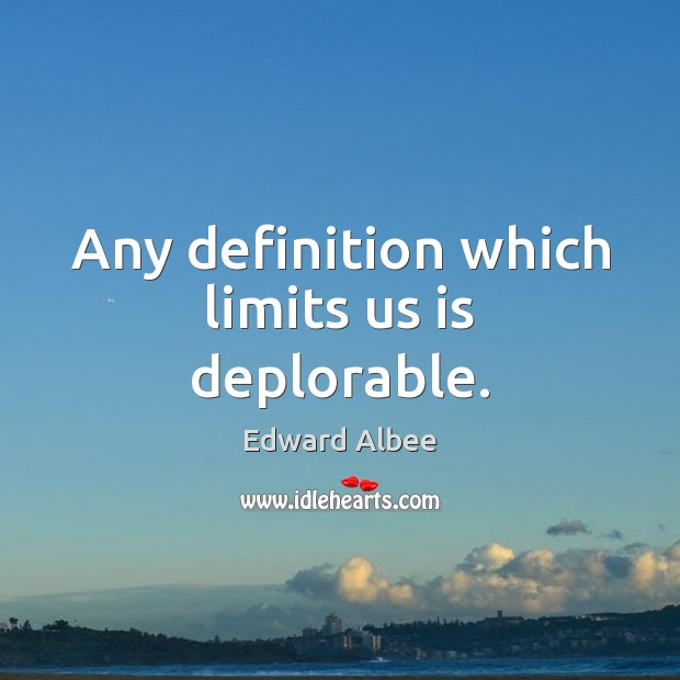 Any definition which limits us is deplorable. Edward Albee Picture Quote