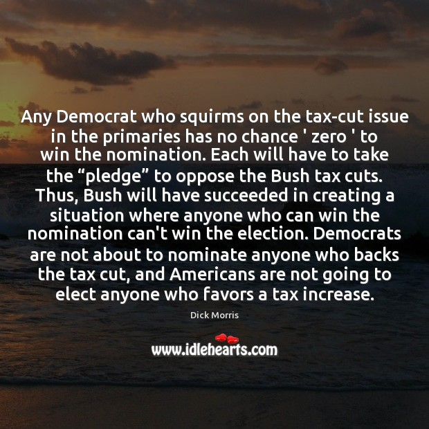 Any Democrat who squirms on the tax-cut issue in the primaries has Dick Morris Picture Quote