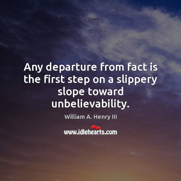 Any departure from fact is the first step on a slippery slope toward unbelievability. William A. Henry III Picture Quote